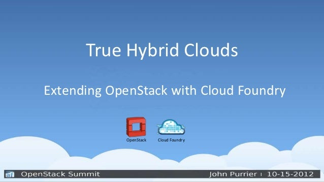 True Hybrid CloudsExtending OpenStack with Cloud Foundry             OpenStack   Cloud Foundry