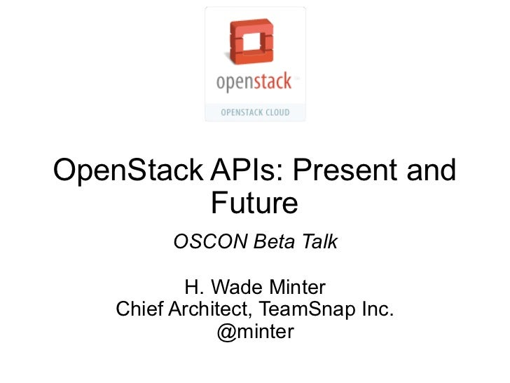 OpenStack APIs: Present and          Future          OSCON Beta Talk           H. Wade Minter    Chief Architect, TeamSnap...