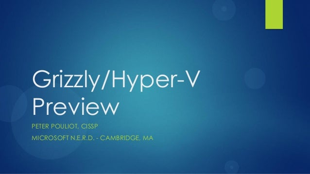 Grizzly/Hyper-VPreviewPETER POULIOT, CISSPMICROSOFT N.E.R.D. - CAMBRIDGE, MA