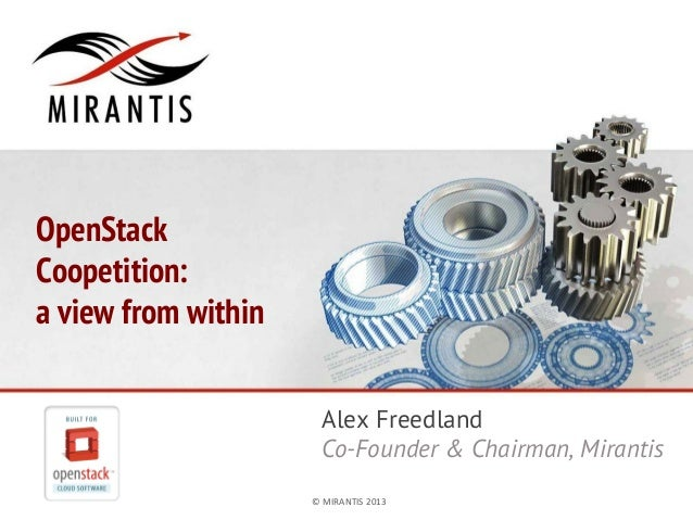 OpenStack Coopetition: a view from within Alex Freedland Co-Founder & Chairman, Mirantis ©	   MIRANTIS	   2013	     PAGE	 ...
