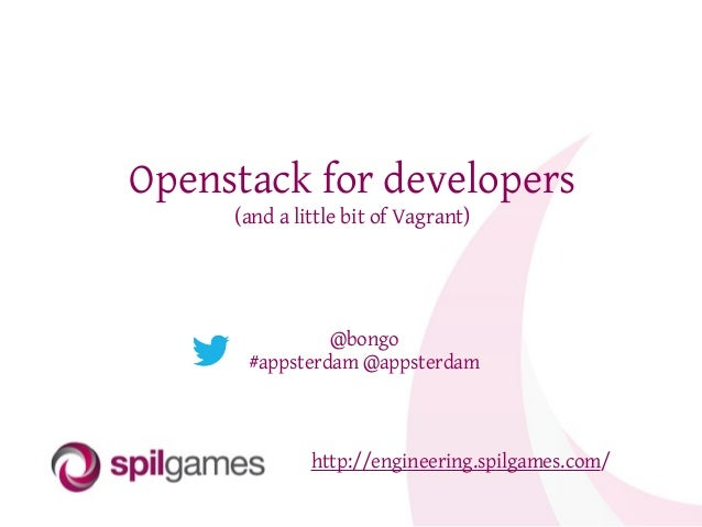 Openstack for developers (and a little bit of Vagrant) http://engineering.spilgames.com/ @bongo #appsterdam @appsterdam