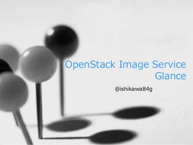 OpenStack Image Service                Glance         @ishikawa84g