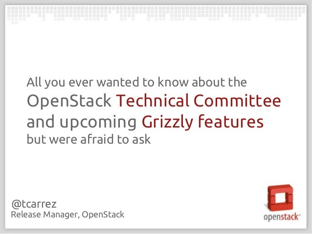 All you ever wanted to know about the   OpenStack Technical Committee   and upcoming Grizzly features   but were afraid to...