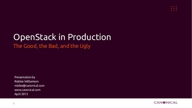 OpenStack in ProductionThe Good, the Bad, and the UglyPresentation byRobbie Williamsonrobbie@canonical.comwww.canonical.co...