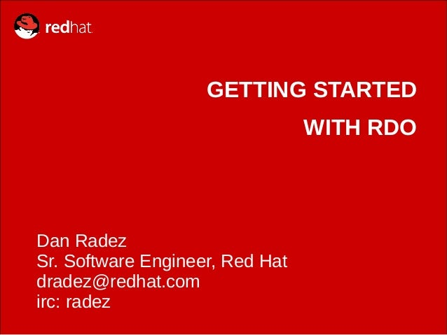 GETTING STARTED WITH RDO  Dan Radez Sr. Software Engineer, Red Hat dradez@redhat.com irc: radez