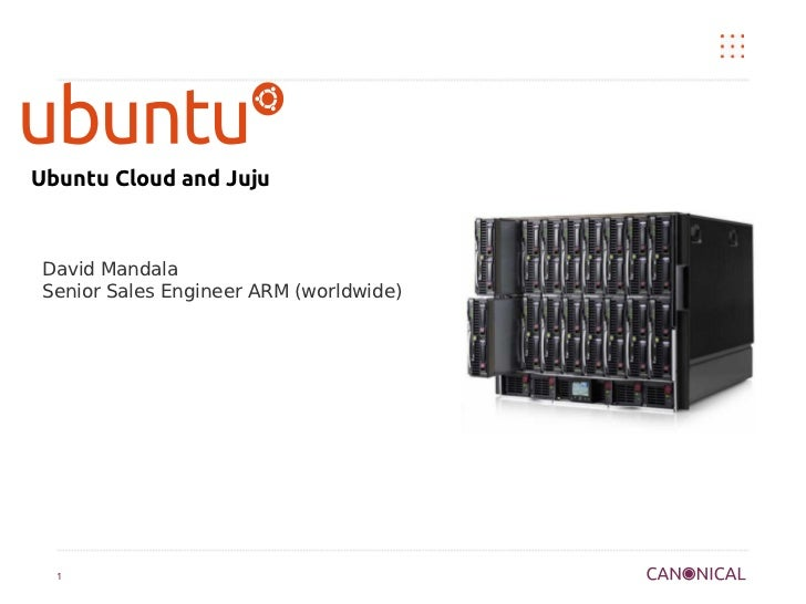Ubuntu Cloud and Juju David Mandala Senior Sales Engineer ARM (worldwide)  1