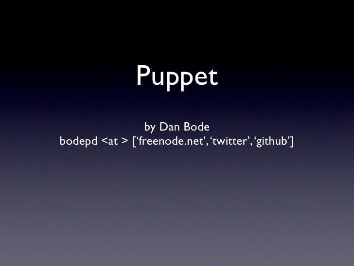 Puppet                by Dan Bodebodepd <at > ['freenode.net', 'twitter', 'github']