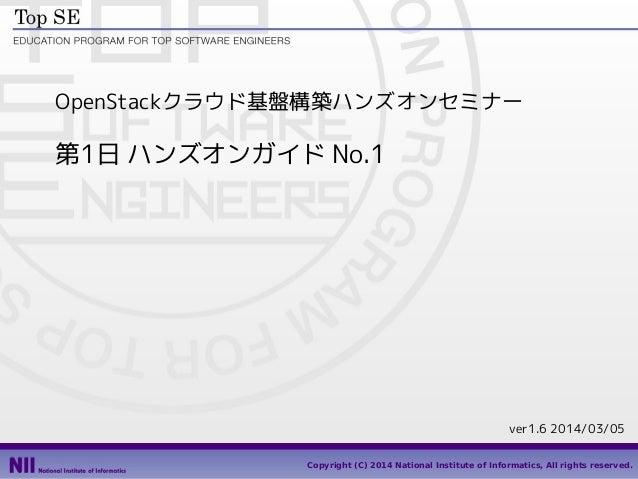 OpenStackクラウド基盤構築ハンズオンセミナー  第1日 ハンズオンガイド No.1  ver1.6 2014/03/05 1 Copyright (C) 2014 National Institute of Informatics, A...
