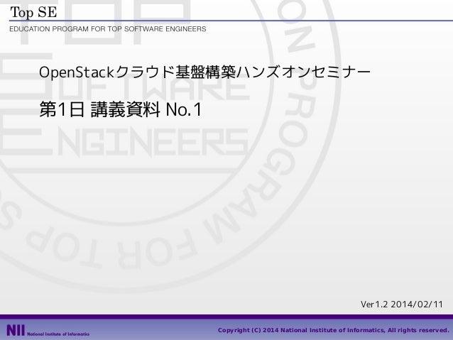 OpenStackクラウド基盤構築ハンズオンセミナー  第1日 講義資料 No.1  Ver1.2 2014/02/11 1 Copyright (C) 2014 National Institute of Informatics, All r...