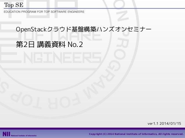 OpenStackクラウド基盤構築ハンズオンセミナー  第2日 講義資料 No.2  ver1.1 2014/01/15 1 Copyright (C) 2014 National Institute of Informatics, All r...