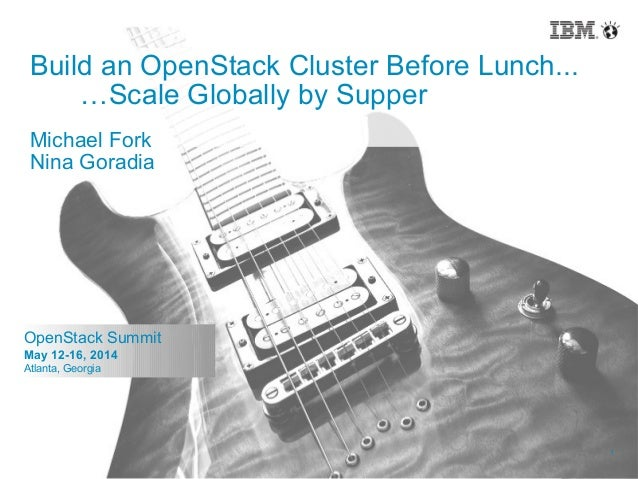 1 © 2014 IBM Corporation 1 OpenStack Summit May 12-16, 2014 Atlanta, Georgia Build an OpenStack Cluster Before Lunch... …S...