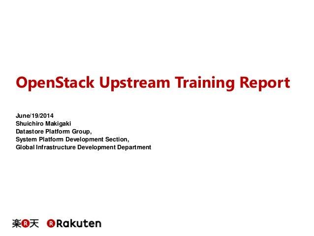 OpenStack Upstream Training Report June/19/2014 Shuichiro Makigaki Datastore Platform Group, System Platform Development S...