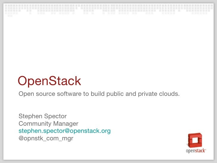 OpenStack <ul><li>Open source software to build public and private clouds. </li></ul><ul><li>Stephen Spector </li></ul><ul...