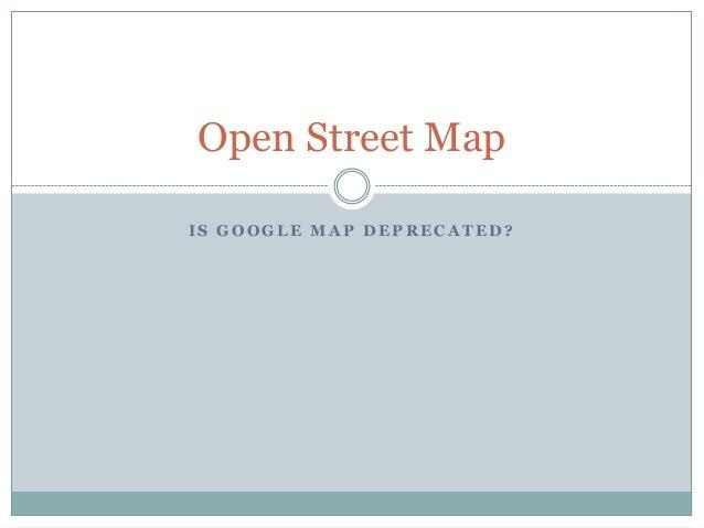 Open Street MapIS GOOGLE MAP DEPRECATED?