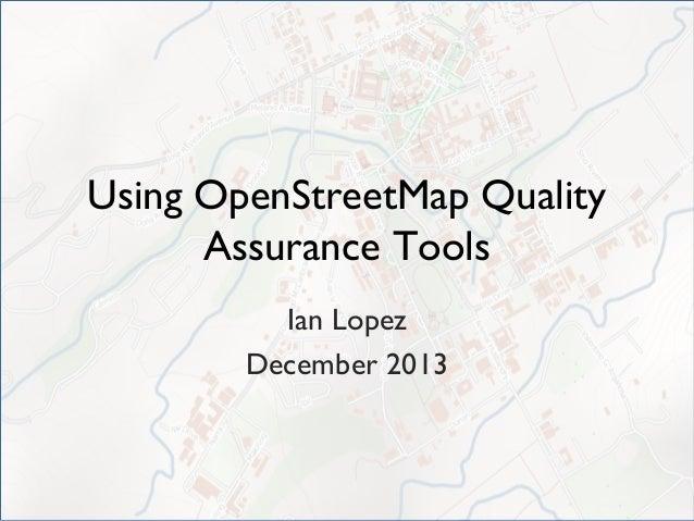 Using OpenStreetMap Quality Assurance Tools Ian Lopez December 2013