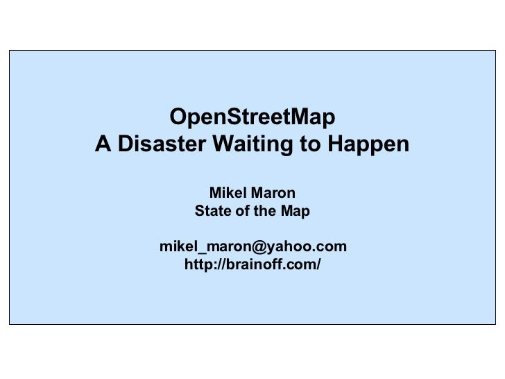 OpenStreetMap A Disaster Waiting to Happen Mikel Maron State of the Map [email_address] http://brainoff.com/