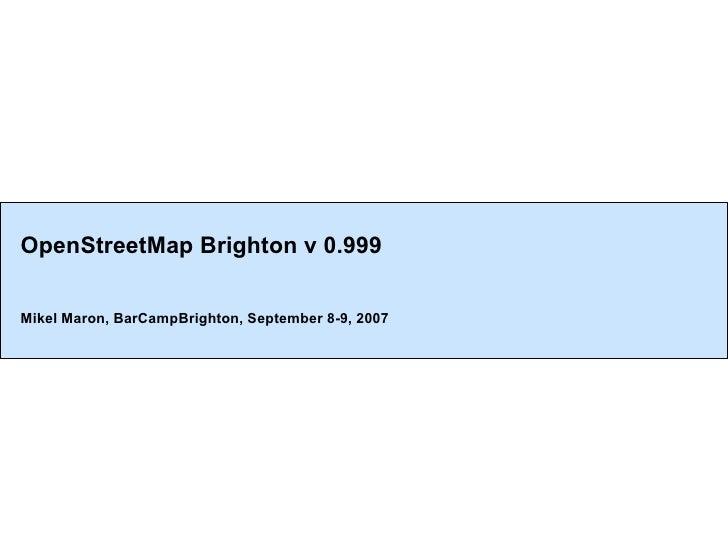 OpenStreetMap Brighton v 0.999 Mikel Maron, BarCampBrighton, September 8-9, 2007