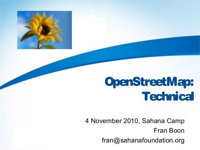 OpenStreetMap: Technical 4 November 2010, Sahana Camp Fran Boon fran@sahanafoundation.org