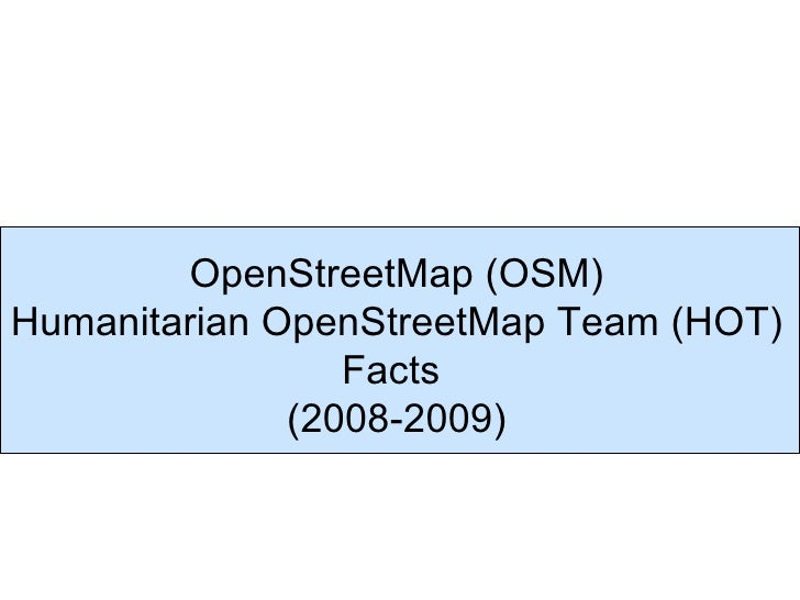 OpenStreetMap (OSM) Humanitarian OpenStreetMap Team (HOT)                  Facts               (2008-2009)