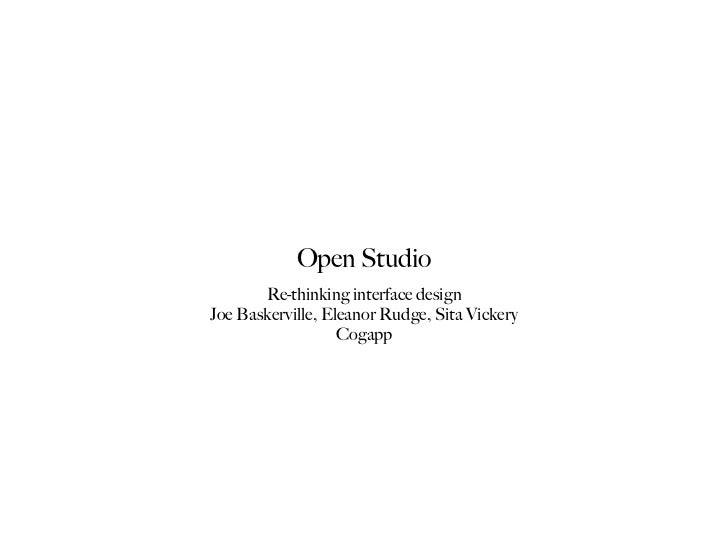 Open Studio       Re-thinking interface designJoe Baskerville, Eleanor Rudge, Sita Vickery                   Cogapp