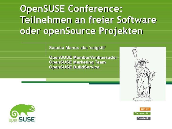 OpenSUSE Conference: Teilnehmen an freier Software oder openSource Projekten Sascha Manns aka 'saigkill' OpenSUSE Member/A...