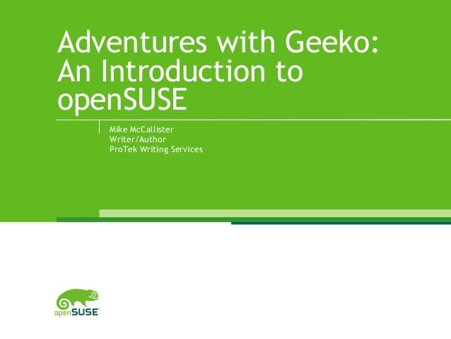 Adventures with Geeko: An Introduction to openSUSE Mike McCallister Writer/Author ProTek Writing Services
