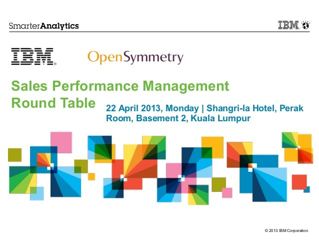 © 2013 IBM Corporation22 April 2013, Monday | Shangri-la Hotel, PerakRoom, Basement 2, Kuala LumpurSales Performance Manag...