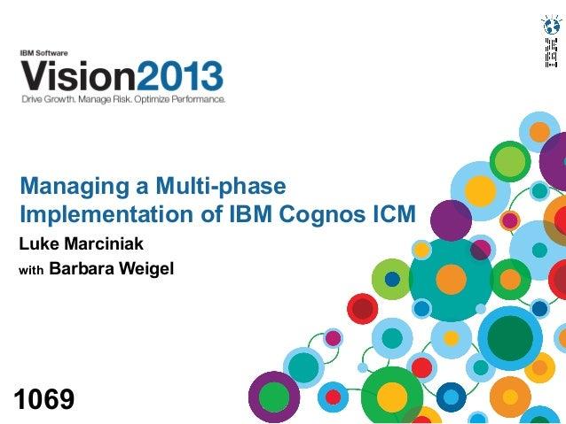 Managing a Multi-phaseImplementation of IBM Cognos ICMLuke Marciniakwith Barbara Weigel1069