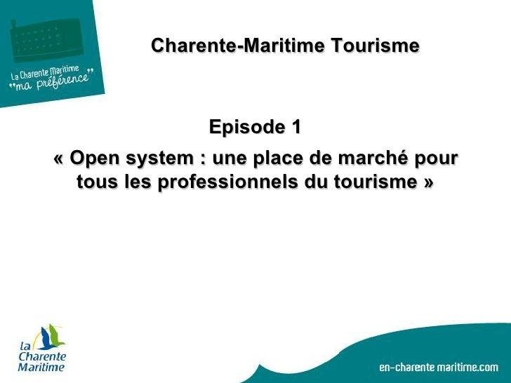 <ul><ul><ul><li>Charente-Maritime Tourisme </li></ul></ul></ul>Episode 1 «Open system : une place de marché pour tous les...
