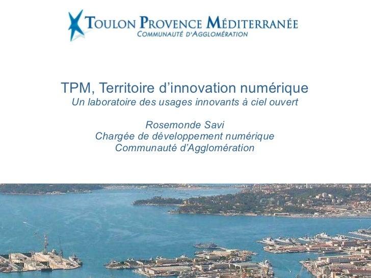 TPM, Territoire d'innovation numérique Un laboratoire des usages innovants à ciel ouvert Rosemonde Savi Chargée de dévelop...