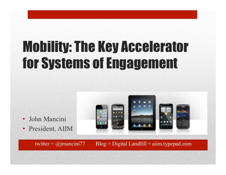 Mobility: The Key Accelerator for Systems of Engagement   •  John Mancini •  President, AIIM      twitter = @jmancini77   ...