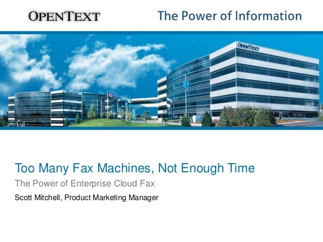 Too Many Fax Machines, Not Enough Time The Power of Enterprise Cloud Fax Scott Mitchell, Product Marketing Manager