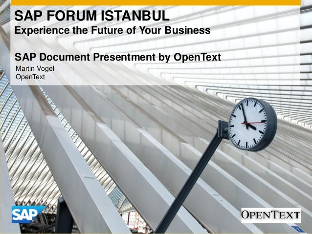 SAP FORUM ISTANBUL Experience the Future of Your Business Martin Vogel OpenText SAP Document Presentment by OpenText