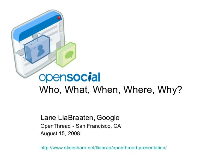 Who, What, When, Where, Why? Lane LiaBraaten, Google OpenThread - San Francisco, CA August 15, 2008 http://www. slideshare...