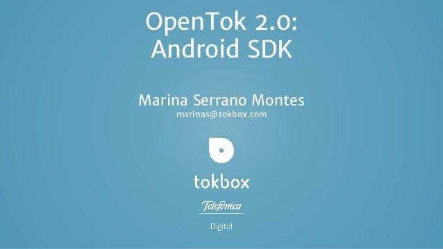OpenTok 2.0: Android SDK Marina Serrano Montes marinas@tokbox.com