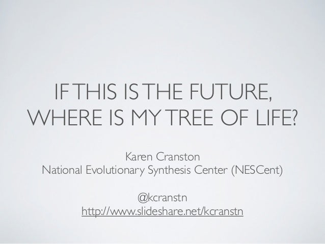 IF THIS IS THE FUTURE,WHERE IS MY TREE OF LIFE?                  Karen Cranston National Evolutionary Synthesis Center (NE...