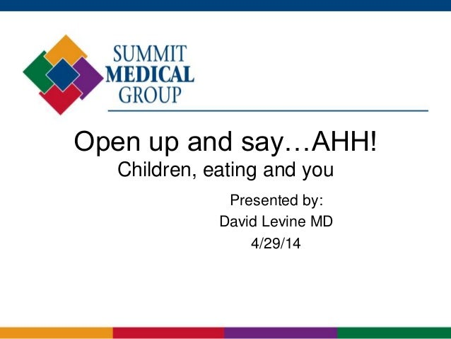 Open up and say…AHH! Children, eating and you Presented by: David Levine MD 4/29/14
