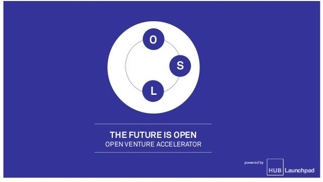 THE FUTURE IS OPEN OPEN VENTURE ACCELERATOR Launchpad powered by O L S