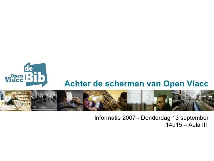Achter de schermen van Open Vlacc Informatie 2007 - Donderdag 13 september 14u15 – Aula III