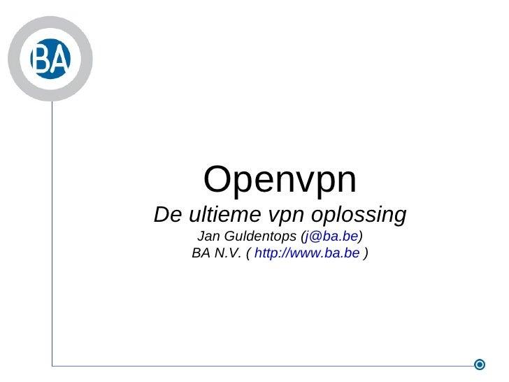 Openvpn De ultieme vpn oplossing Jan Guldentops ( [email_address] ) BA N.V. (  http://www.ba.be  )
