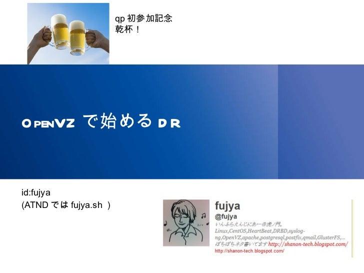 OpenVZ で始める DR <ul><li>id:fujya </li></ul><ul><li>(ATND では fujya.sh ) </li></ul>qp 初参加記念 乾杯!