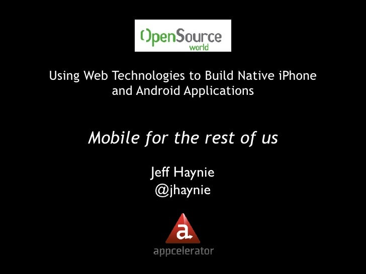 Using Web Technologies to Build Native iPhone           and Android Applications         Mobile for the rest of us        ...