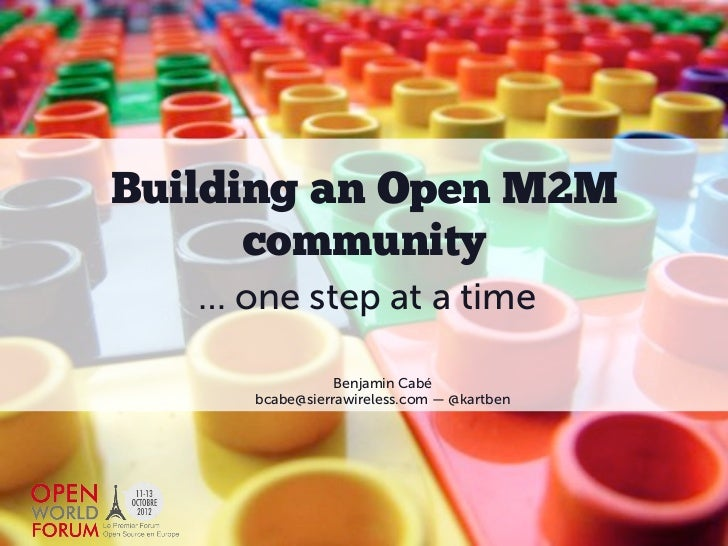 Building an Open M2M      community   … one step at a time                 Benjamin Cabé      bcabe@sierrawireless.com — @...