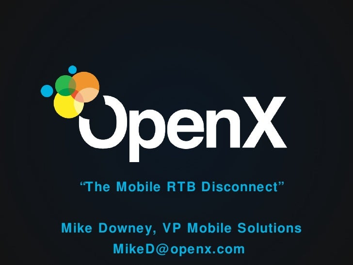 """The Mobile RTB Disconnect""Mike Downey, VP Mobile Solutions      MikeD@ openx.com"