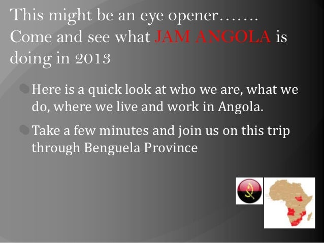 This might be an eye opener…….Come and see what JAM ANGOLA isdoing in 2013Here is a quick look at who we are, what wedo, w...