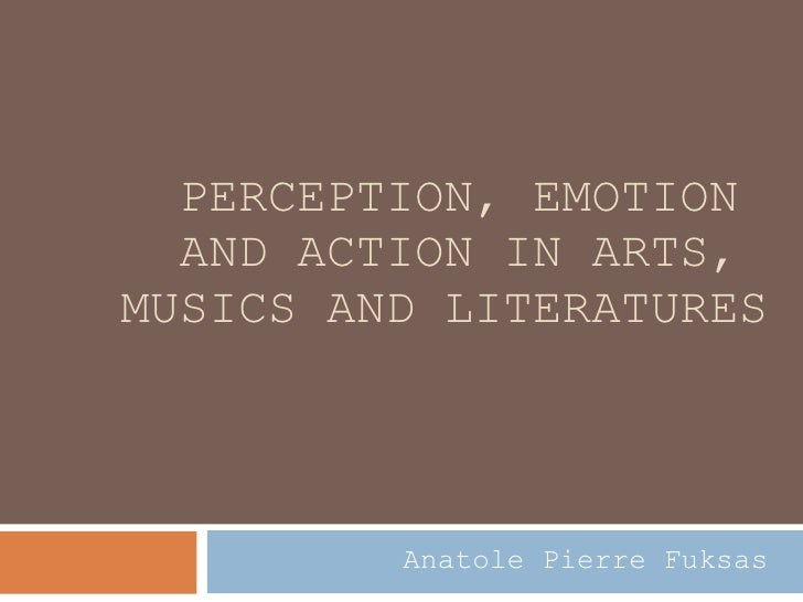 PERCEPTION, EMOTION  AND ACTION IN ARTS,  MUSICS AND LITERATURES Anatole Pierre Fuksas