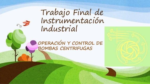 Trabajo Final de Instrumentación Industrial OPERACIÓN Y CONTROL DE BOMBAS CENTRIFUGAS
