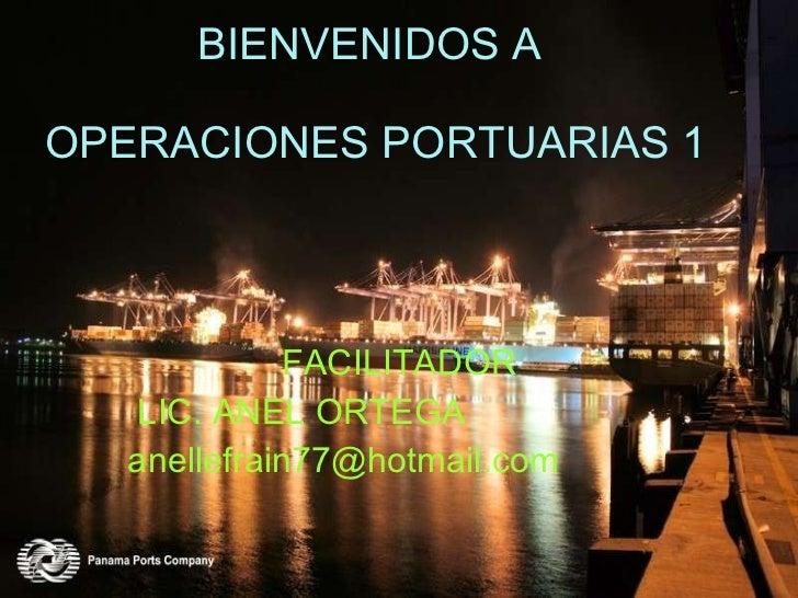 BIENVENIDOS A  OPERACIONES PORTUARIAS 1 FACILITADOR LIC. ANEL ORTEGA [email_address]