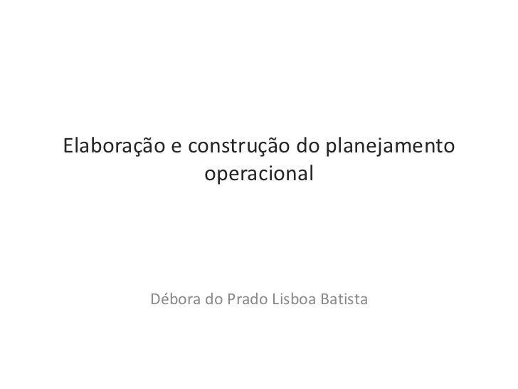 Elaboração e construção do planejamento               operacional        Débora do Prado Lisboa Batista