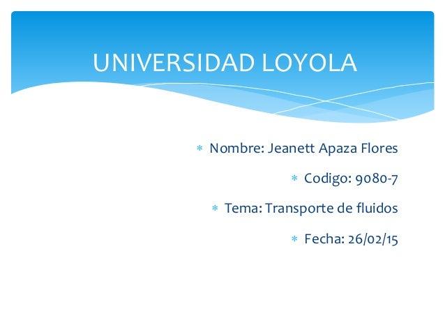  Nombre: Jeanett Apaza Flores  Codigo: 9080-7  Tema: Transporte de fluidos  Fecha: 26/02/15 UNIVERSIDAD LOYOLA